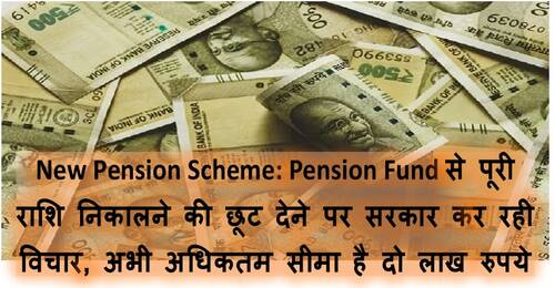 New Pension Scheme:Pension Fund से पूरी राशि निकालने की छूट देने पर सरकार कर रही विचार, अभी अधिकतम सीमा है दो लाख रुपये