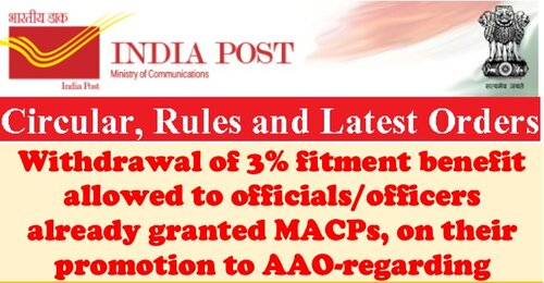Withdrawal of 3% fitment benefit allowed to officials/officers already granted MACPs, on their promotion to AAO: Department of Posts