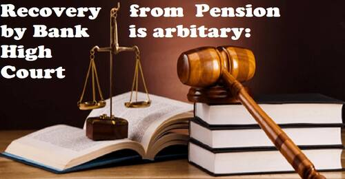 Recovery from pension by Bank without information is in flagrant violation of principles of Justice: High Court