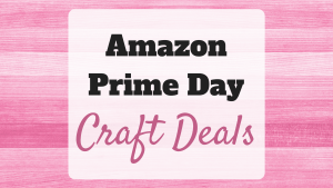 Amazon Prime Day is a MUST for Crafters