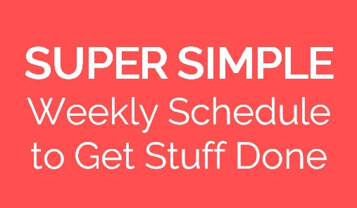 Super Simple Weekly Schedule to Get Stuff Done