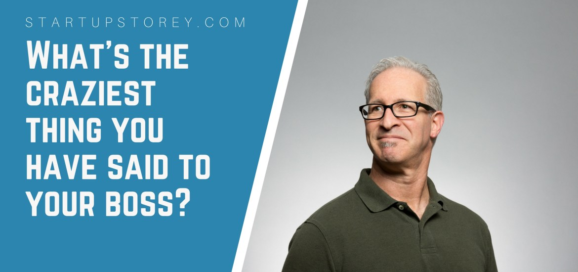 Craziest Thing you have ever said to your boss - StartupStorey.com