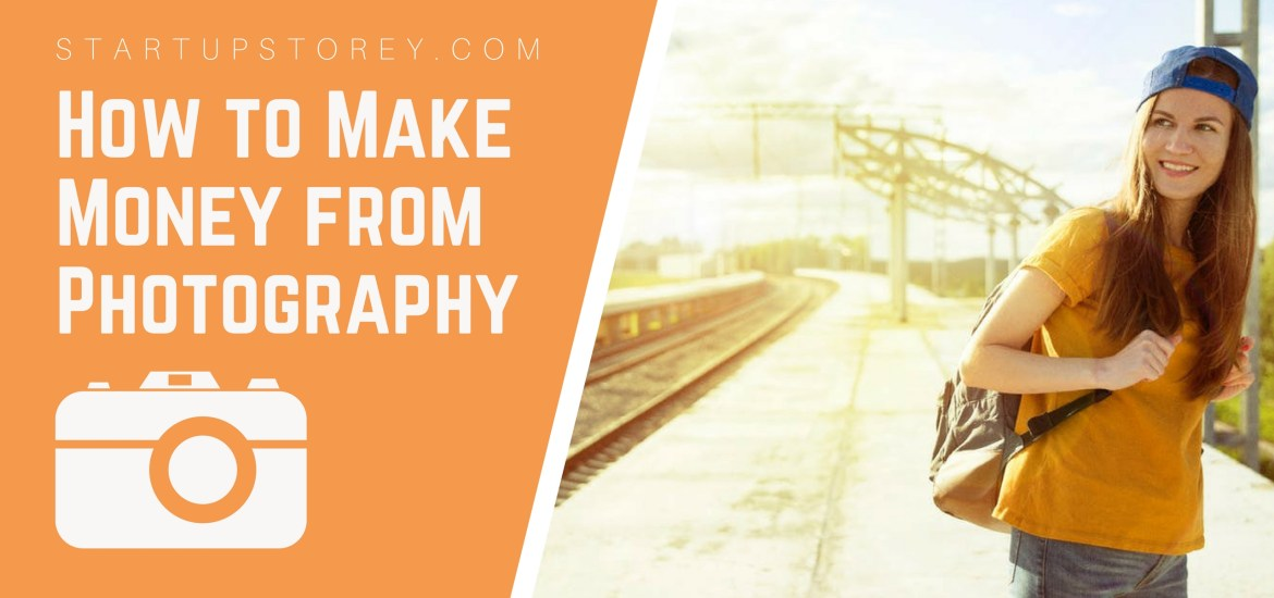 How to Make Money from Photography - StartupStorey.com