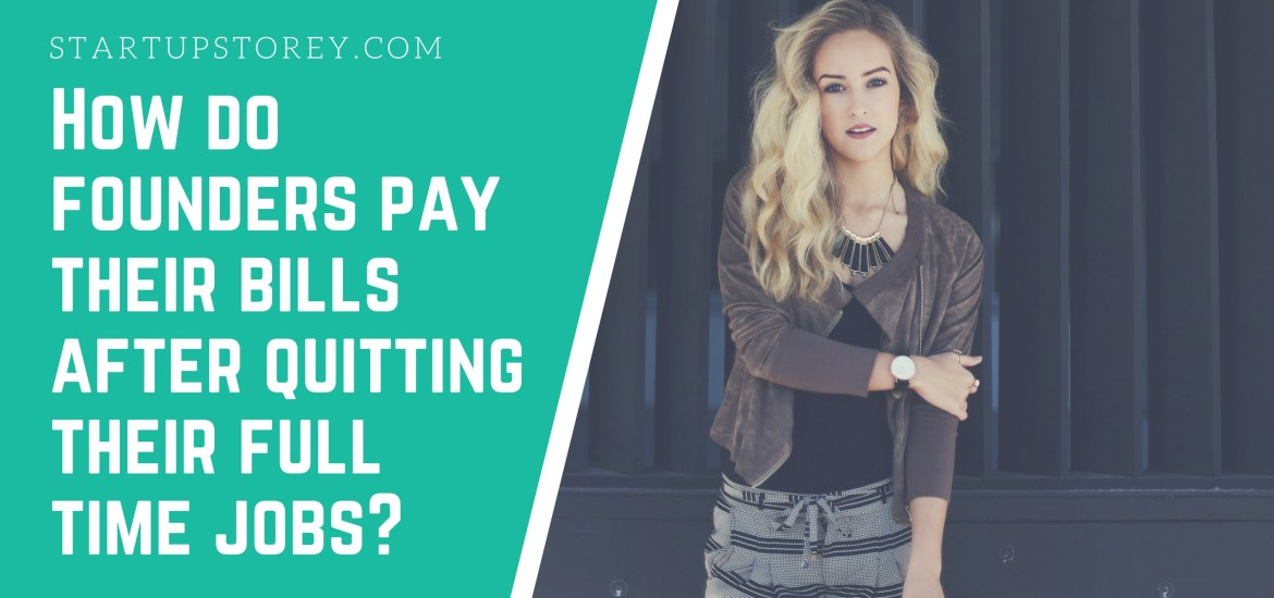 How do founders pay their bills after quitting their full time jobs - StartupStorey.com
