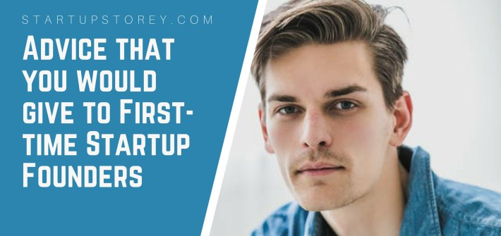 Advice that you would give to First-time Startup Founders - StartupStorey.com