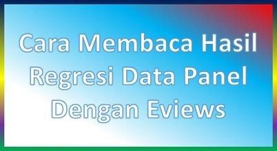 Cara Membaca Hasil Regresi Data Panel Dengan Eviews