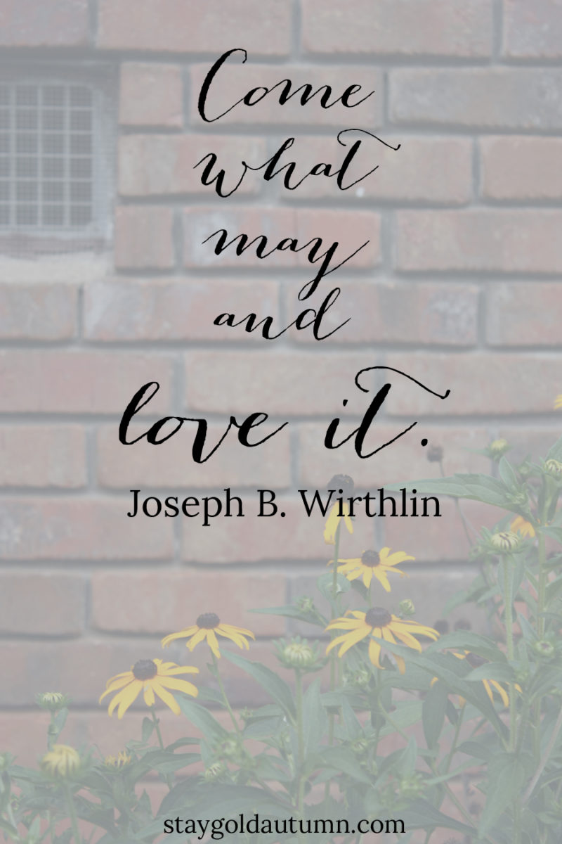"""Come what may and love it."" - Joseph B. Wirthlin 