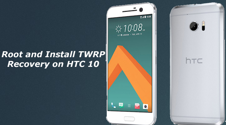Root and Install TWRP Recovery on HTC 10