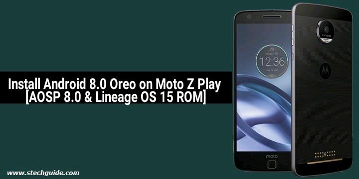 Install Android 8.0 Oreo on Moto Z Play [AOSP 8.0 & Lineage OS 15 ROM]