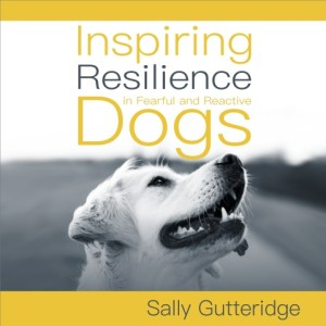 Inspiring Resilience in Fearful and Reactive Dogs by Sally Gutteridge, Narrated by Stephanie Murphy