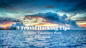3 Travel Hacking Tips To Make Vacations More Affordable