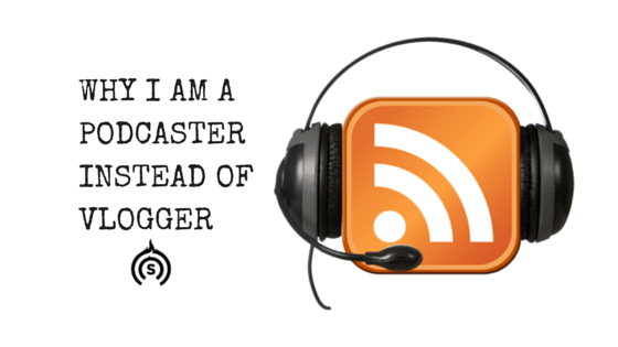 Why I am a Podcaster Instead of a Vlogger