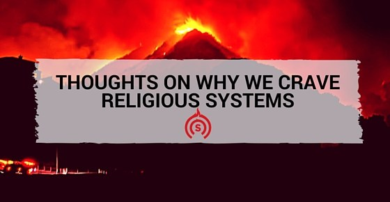 Thoughts on Why We Crave Religious Systems