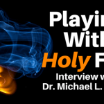 Playing With Holy Fire | Interview with Dr. Michael L. Brown
