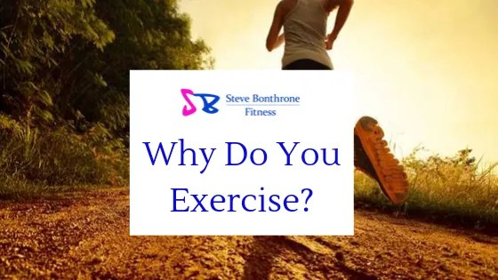 Why Do You Exercise? - Steve Bonthrone Fitness