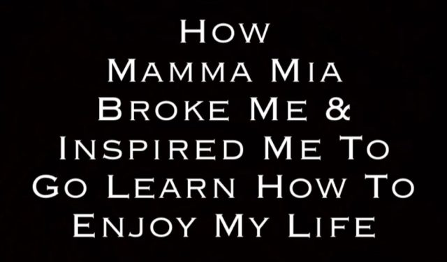 How Mamma Mia Broke Me and Inspired Me To Go Learn How To Enjoy My Life! By Steven Shomler How To Enjoy Life