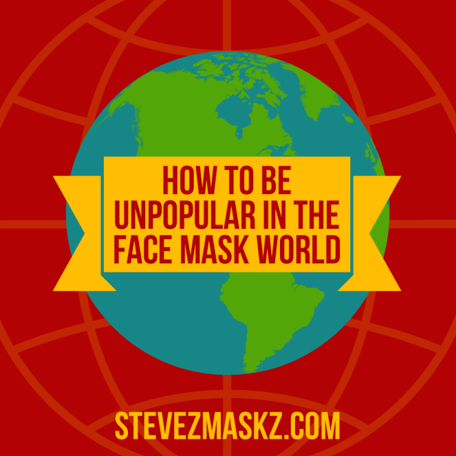 How to Be Unpopular in the Face Mask World - We now live in a face mask world, so here are some ways to be unpopular.