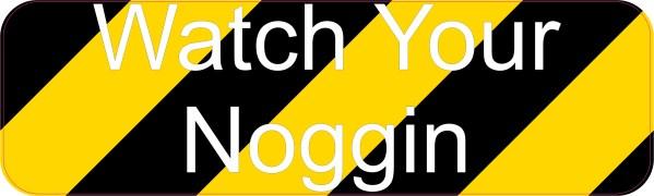 watch your noggin