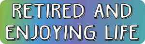 Retired and Enjoying Life Bumper Sticker
