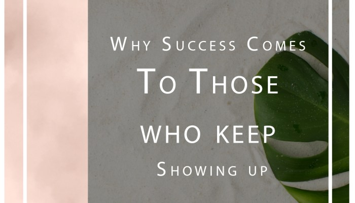 Success Tips: Why Success Comes to Those Who Keep Showing Up