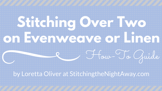 Stitching Over Two on Evenweave or Linen How to Guide by Loretta Oliver at StitchingtheNightAway.com