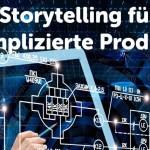 Storytelling für komplizierte Produkte. Wie Ingenieure und Techniker mit Stories noch erfolgreicher werden.