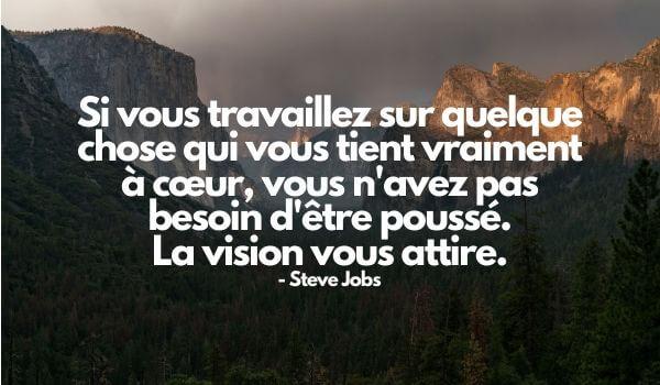 """citation motivation : """"Si vous travaillez sur quelque chose qui vous tient vraiment à cœur, vous n'avez pas besoin d'être poussé. La vision vous attire."""" - Steve Jobs"""