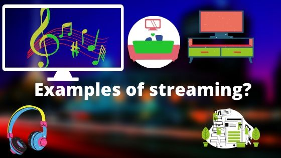 What are examples of streaming?