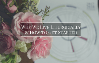 Why We Live Liturgically & How to Get Started