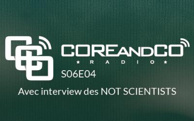 COREandCO radio S06E04 – avec interview Not Scientists