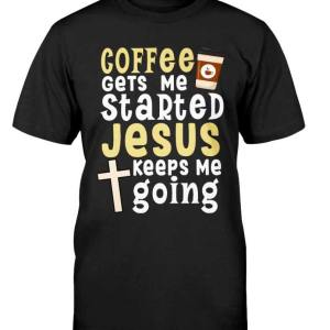 Coffee Gets Me Started Jesus Keeps Me Going - stylesoth