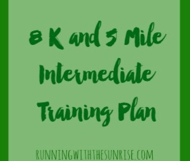 8k And 5 Mile Intermediate Training Plan Perfect If Youve Run Some 5ks