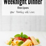 Easy Weeknight Dinner Recipes the Whole Family Will Love!