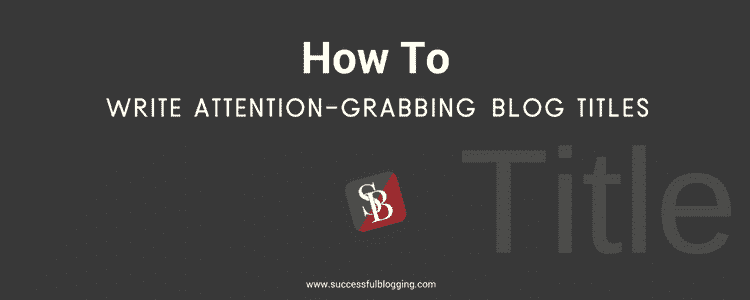 write attention grabbing blog titles