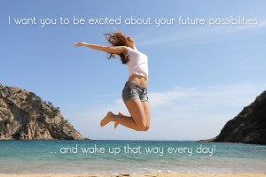 I want you to be excited about your future possibilities ...and wake up that way every day!