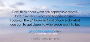 Don't think about what can happen in a month. Don't think about what can happen in a year. Focus on the 24 hours in front of you and do what you can to get closer to where you want to be. Success Rebelution