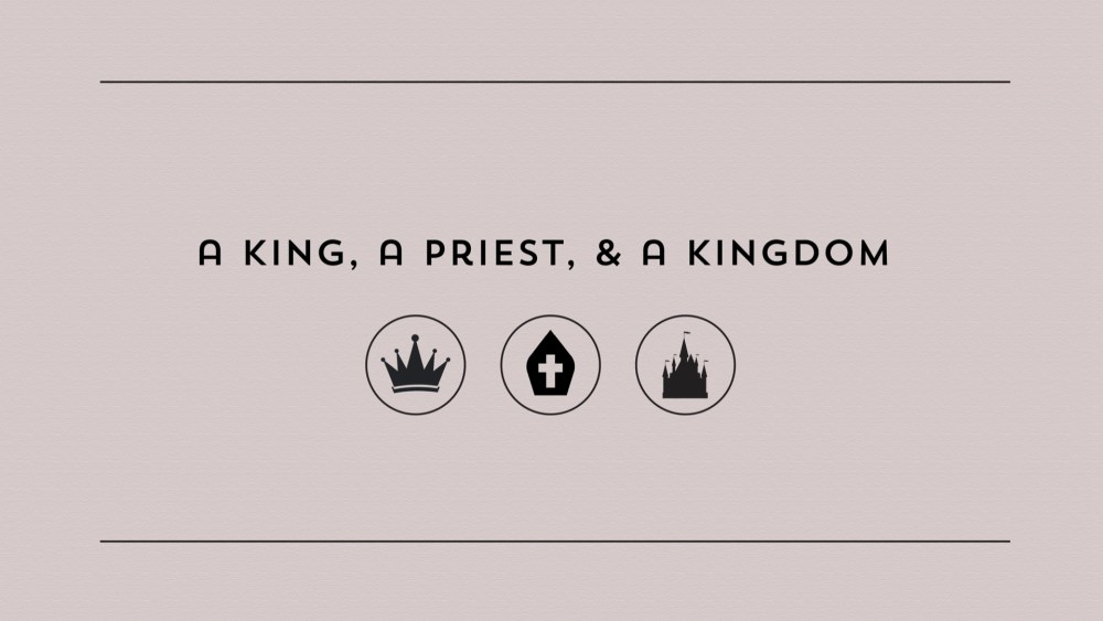 A King, a Priest, and a Kingdom: Week 3