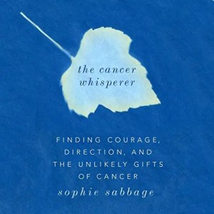 The Cancer Whisperer Finding Courage, Direction, and The Unlikely Gifts of Cancer
