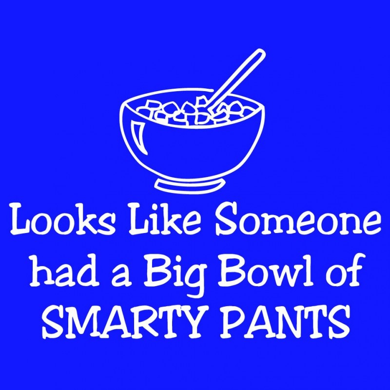 Looks Like Someone Had A Big Bowl Of Smarty Pants