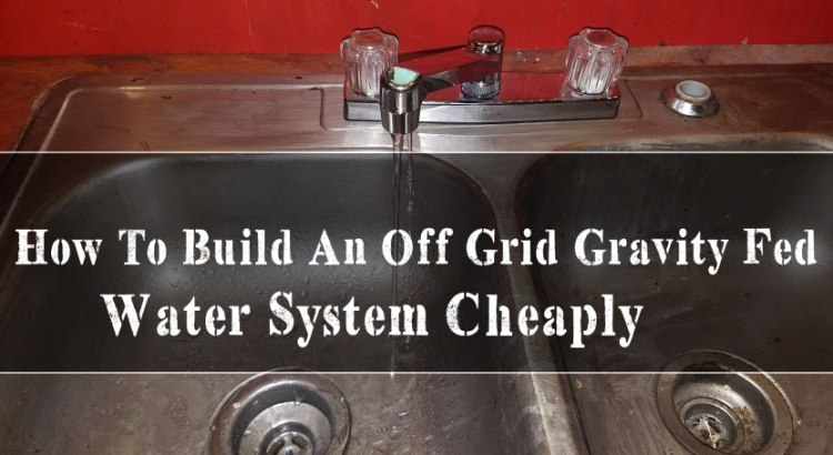 How To Build An Off Grid Gravity Fed Water System Cheaply