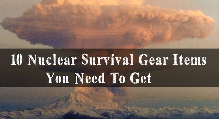 10 Nuclear Survival Gear Items You Need To Get For SHTF