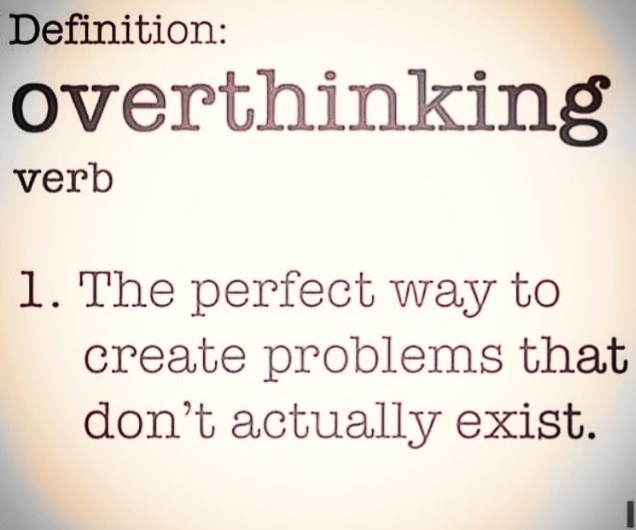 Overthinking creates problems that aren't really there.