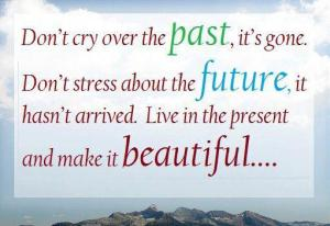don't try to escape your past - or control your future - live in the moment