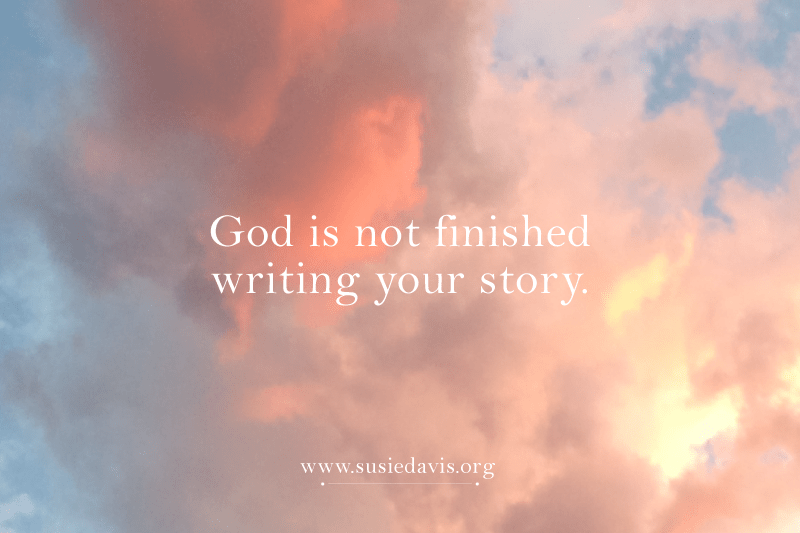 God is not finished writing your story. Susie Davis