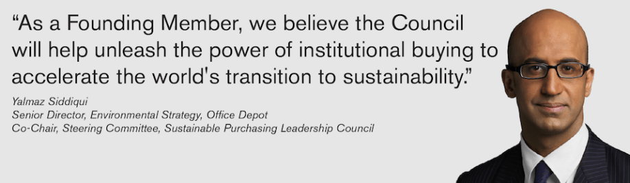 As a Founding Member, we believe the Council will help unleash the power of institutional buying to accelerate the worlds transition to sustainability. - Yalmaz Siddiqui, Environmental Strategy Office Depot