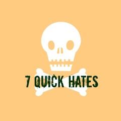 7 Quick Hates