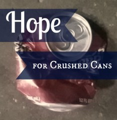 Hope for Crushed Cans