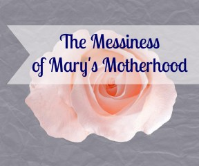 The Messiness of Mary's Motherhood