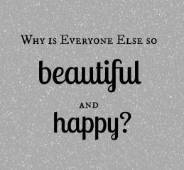 Why is everyone else so beautiful and happy?