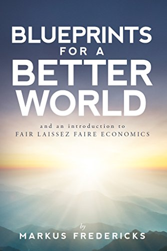 Blueprints For A Better World and an introduction to FAIR LAISSEZ FAIRE ECONOMICS